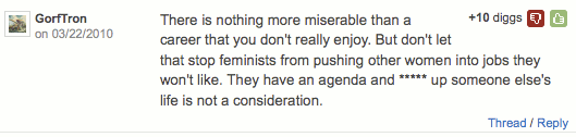 ''There is nothing more miserable than a career that you don't really enjoy. But don't let that stop feminists from pushing other women into jobs they won't like. They have an agenda and ***** up someone else's life is not a consideration.'' (+10)