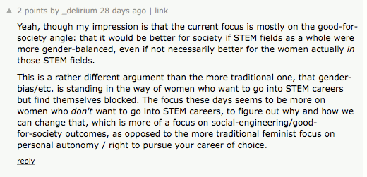 ''Yeah, though my impression is that the current focus is mostly on the good-for-society angle: that it would be better for society if STEM fields as a whole were more gender-balanced, even if not necessarily better for the women actually in  those STEM fields. This is a rather different argument than the more traditional one, that gender-bias/etc. is standing in the way of women who want to go into STEM careers but find themselves blocked. The focus these days seems to be more on women who /don't/ want to go into STEM careers, to figure out why and how we can change that, which is more of a focus on social-engineering/good-for-society outcomes, as opposed to the more traditional feminist focus on personal autonomy / right to pursue your career of choice.'' (2 points)