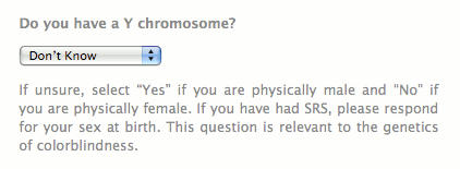 Do you have a Y chromosome? If unsure, select ''Yes'' if you are physically male and ''No'' if you are physically female. If you have had SRS, please respond for your sex at birth. This question is relevant to the genetics of colorblindness.