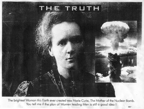 A photograph of Marie Curie has an image of a mushroom cloud next to it. It is titled 'The Truth'. The caption at the bottom of the poster says, ''The brightest Woman this Earth ever created was Marie Curie. The Mother of the Nuclear Bomb. You tell me if the plan of Women leading Men is still a good idea !'